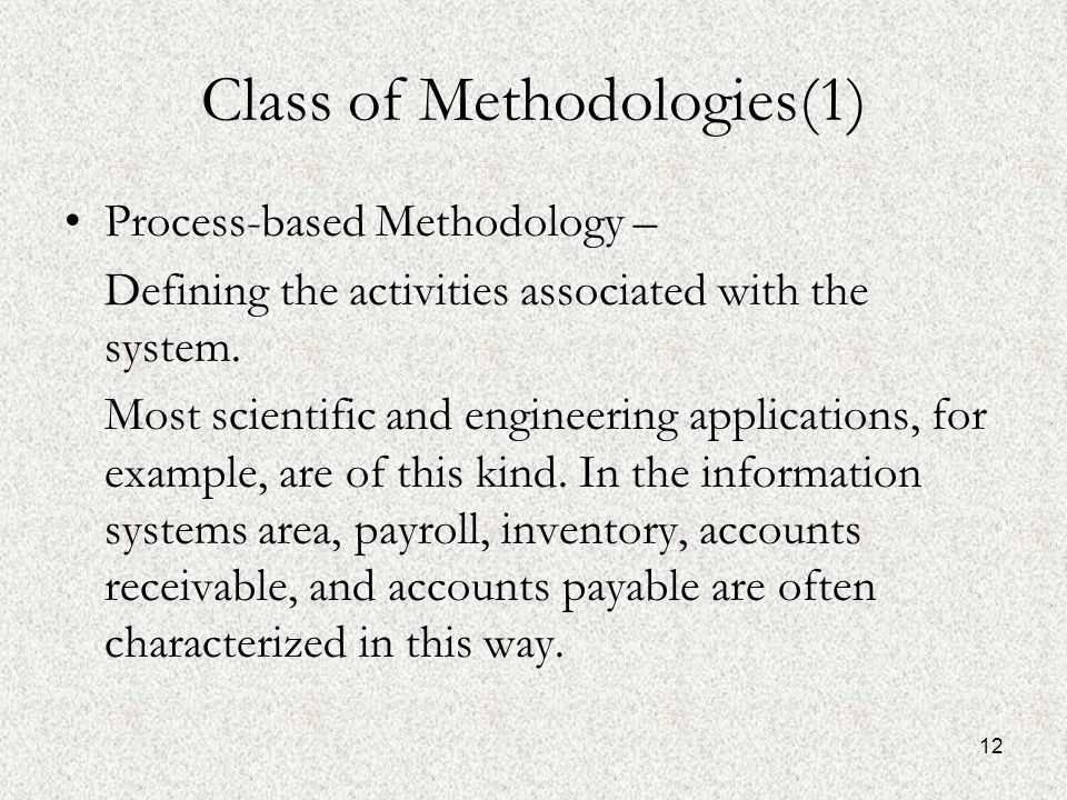 12 Class of Methodologies(1) Process-based Methodology – Defining the activities associated with the system.
