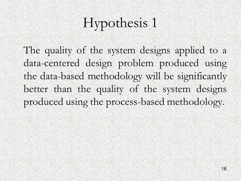 16 Hypothesis 1 The quality of the system designs applied to a data-centered design problem produced using the data-based methodology will be significantly better than the quality of the system designs produced using the process-based methodology.