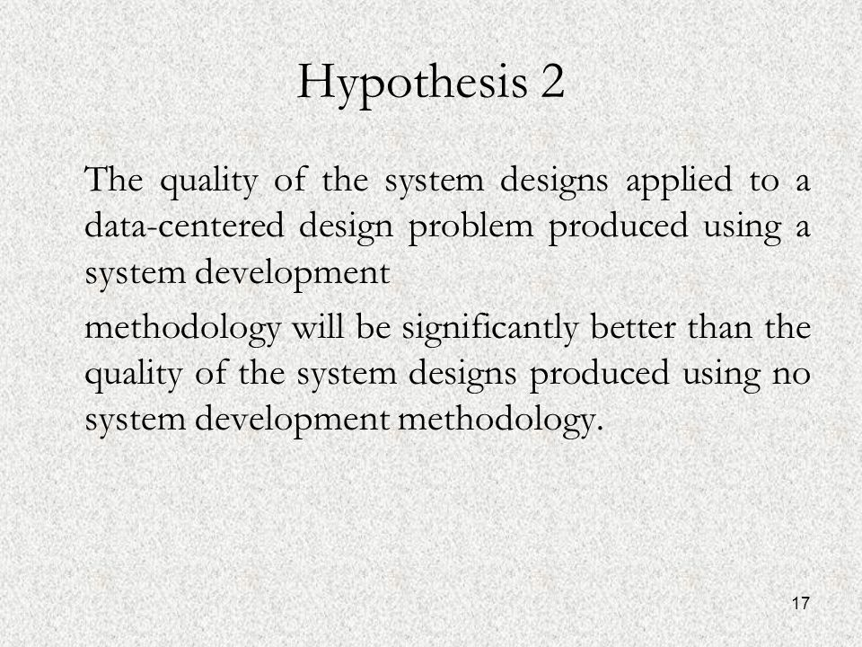 17 Hypothesis 2 The quality of the system designs applied to a data-centered design problem produced using a system development methodology will be significantly better than the quality of the system designs produced using no system development methodology.