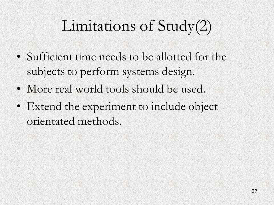 27 Limitations of Study(2) Sufficient time needs to be allotted for the subjects to perform systems design.