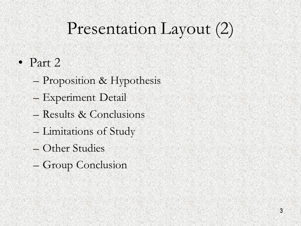 3 Presentation Layout (2) Part 2 –Proposition & Hypothesis –Experiment Detail –Results & Conclusions –Limitations of Study –Other Studies –Group Conclusion