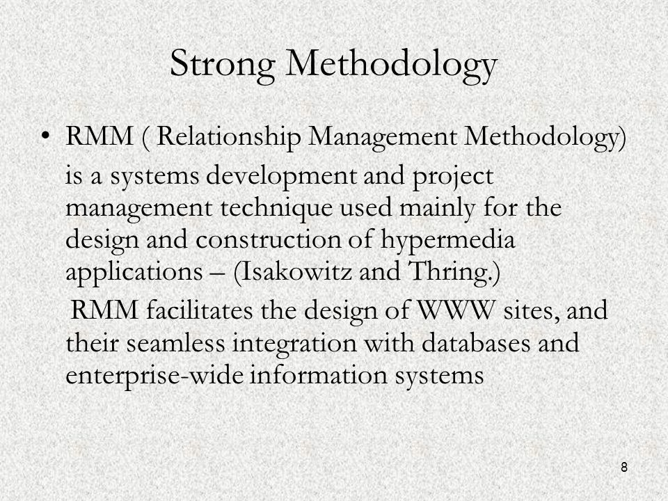 8 Strong Methodology RMM ( Relationship Management Methodology) is a systems development and project management technique used mainly for the design and construction of hypermedia applications – (Isakowitz and Thring.) RMM facilitates the design of WWW sites, and their seamless integration with databases and enterprise-wide information systems