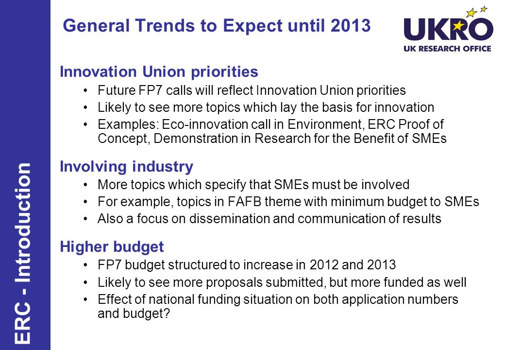 General Trends to Expect until 2013 Innovation Union priorities Future FP7 calls will reflect Innovation Union priorities Likely to see more topics which lay the basis for innovation Examples: Eco-innovation call in Environment, ERC Proof of Concept, Demonstration in Research for the Benefit of SMEs Involving industry More topics which specify that SMEs must be involved For example, topics in FAFB theme with minimum budget to SMEs Also a focus on dissemination and communication of results Higher budget FP7 budget structured to increase in 2012 and 2013 Likely to see more proposals submitted, but more funded as well Effect of national funding situation on both application numbers and budget.