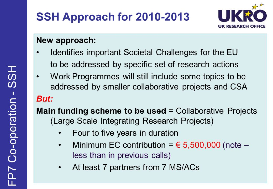 SSH Approach for 2010-2013 New approach: Identifies important Societal Challenges for the EU to be addressed by specific set of research actions Work Programmes will still include some topics to be addressed by smaller collaborative projects and CSA But: Main funding scheme to be used = Collaborative Projects (Large Scale Integrating Research Projects) Four to five years in duration Minimum EC contribution = 5,500,000 (note – less than in previous calls) At least 7 partners from 7 MS/ACs FP7 Co-operation - SSH
