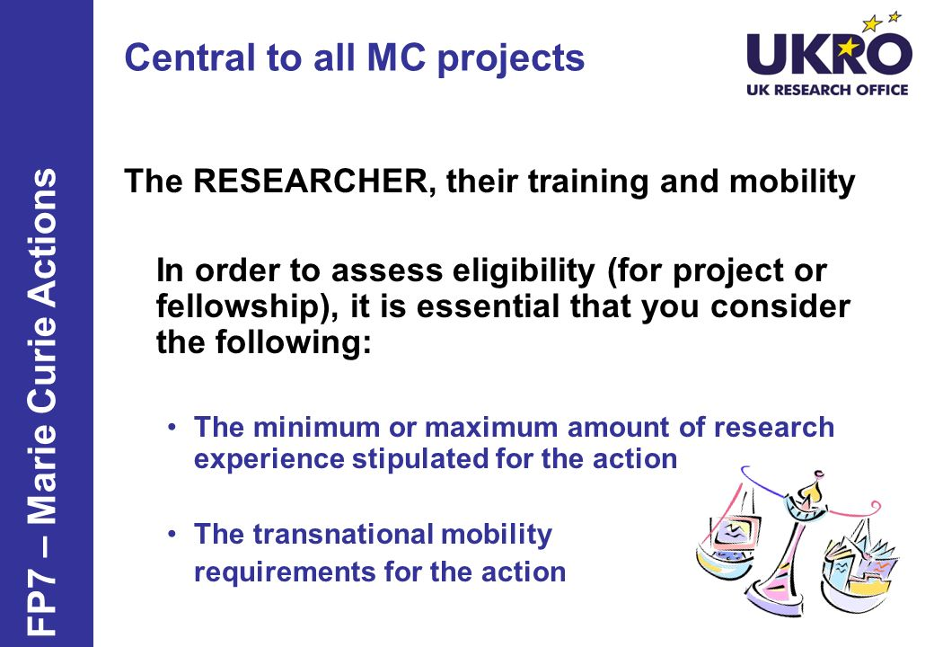 Central to all MC projects The RESEARCHER, their training and mobility In order to assess eligibility (for project or fellowship), it is essential that you consider the following: The minimum or maximum amount of research experience stipulated for the action The transnational mobility requirements for the action FP7 – Marie Curie Actions