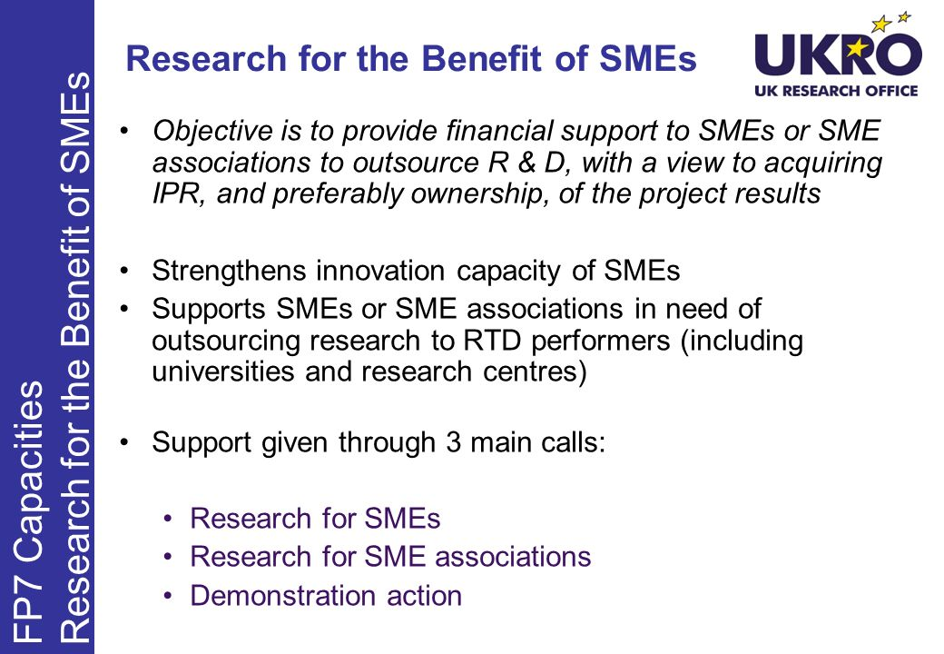 Objective is to provide financial support to SMEs or SME associations to outsource R & D, with a view to acquiring IPR, and preferably ownership, of the project results Strengthens innovation capacity of SMEs Supports SMEs or SME associations in need of outsourcing research to RTD performers (including universities and research centres) Support given through 3 main calls: Research for SMEs Research for SME associations Demonstration action FP7 Capacities Research for the Benefit of SMEs