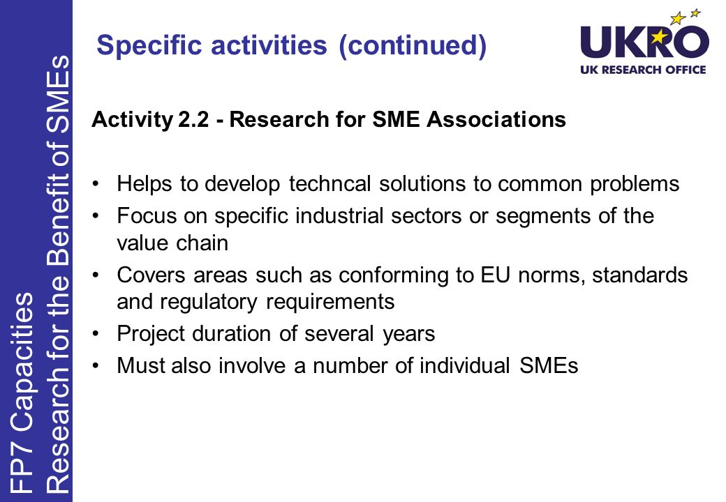 Specific activities (continued) Activity 2.2 - Research for SME Associations Helps to develop techncal solutions to common problems Focus on specific industrial sectors or segments of the value chain Covers areas such as conforming to EU norms, standards and regulatory requirements Project duration of several years Must also involve a number of individual SMEs FP7 Capacities Research for the Benefit of SMEs