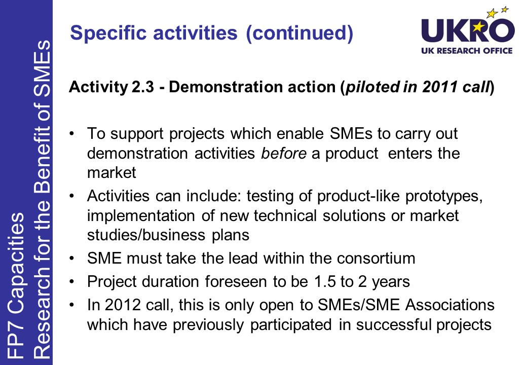Specific activities (continued) Activity 2.3 - Demonstration action (piloted in 2011 call) To support projects which enable SMEs to carry out demonstration activities before a product enters the market Activities can include: testing of product-like prototypes, implementation of new technical solutions or market studies/business plans SME must take the lead within the consortium Project duration foreseen to be 1.5 to 2 years In 2012 call, this is only open to SMEs/SME Associations which have previously participated in successful projects FP7 Capacities Research for the Benefit of SMEs