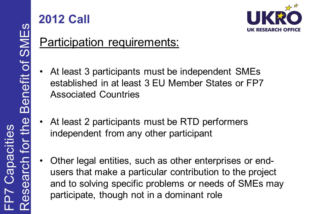 2012 Call Participation requirements: At least 3 participants must be independent SMEs established in at least 3 EU Member States or FP7 Associated Countries At least 2 participants must be RTD performers independent from any other participant Other legal entities, such as other enterprises or end- users that make a particular contribution to the project and to solving specific problems or needs of SMEs may participate, though not in a dominant role FP7 Capacities Research for the Benefit of SMEs