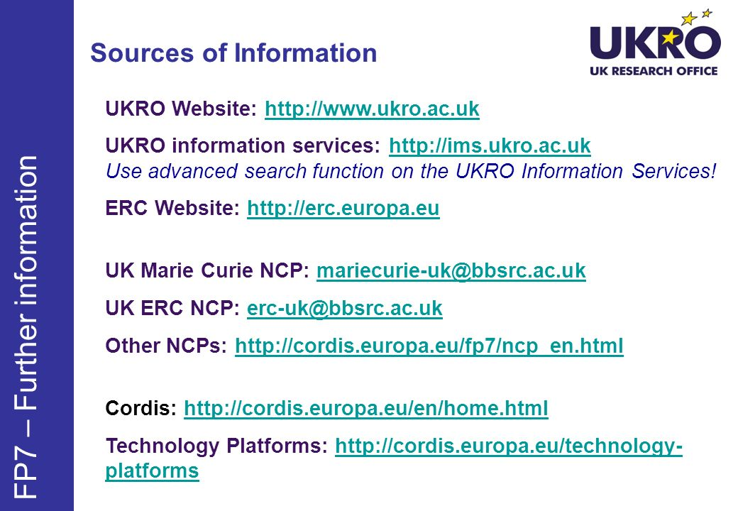 Sources of Information UKRO Website:   UKRO information services:   Use advanced search function on the UKRO Information Services!  ERC Website:   UK Marie Curie NCP: UK ERC NCP: Other NCPs:   Cordis:   Technology Platforms:   platformshttp://cordis.europa.eu/technology- platforms FP7 – Further information