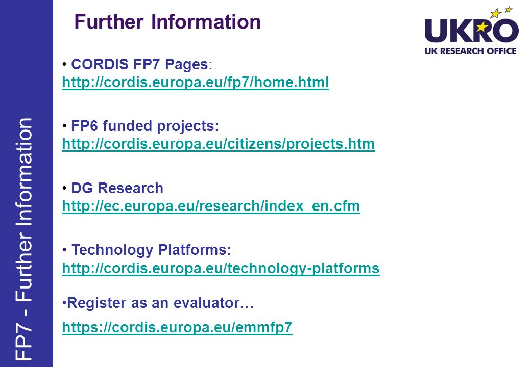 Further Information FP7 - Further Information CORDIS FP7 Pages: http://cordis.europa.eu/fp7/home.html http://cordis.europa.eu/fp7/home.html FP6 funded projects: http://cordis.europa.eu/citizens/projects.htm http://cordis.europa.eu/citizens/projects.htm DG Research http://ec.europa.eu/research/index_en.cfm http://ec.europa.eu/research/index_en.cfm Technology Platforms: http://cordis.europa.eu/technology-platforms http://cordis.europa.eu/technology-platforms Register as an evaluator… https://cordis.europa.eu/emmfp7