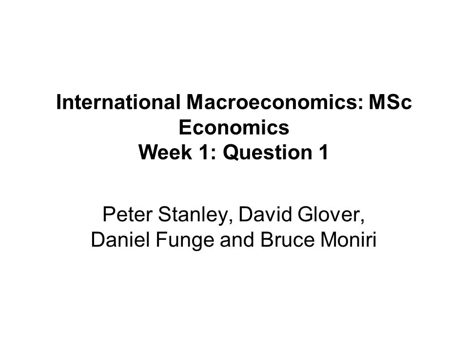 International Macroeconomics: MSc Economics Week 1: Question 1 Peter Stanley, David Glover, Daniel Funge and Bruce Moniri