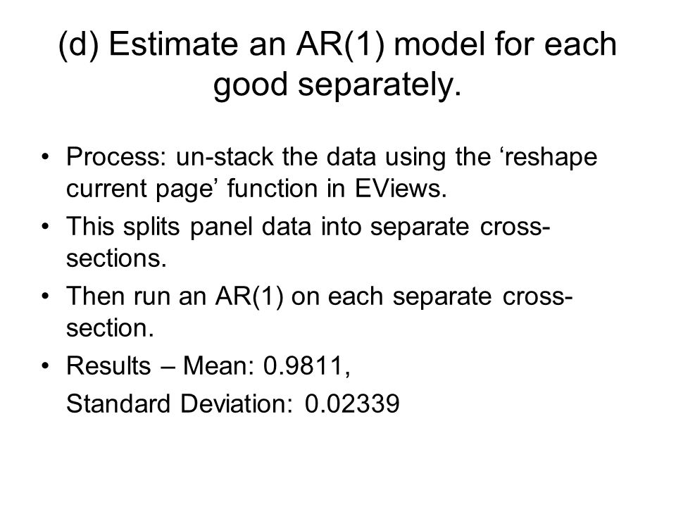 (d) Estimate an AR(1) model for each good separately. Process: un-stack the data using the reshape current page function in EViews. This splits panel