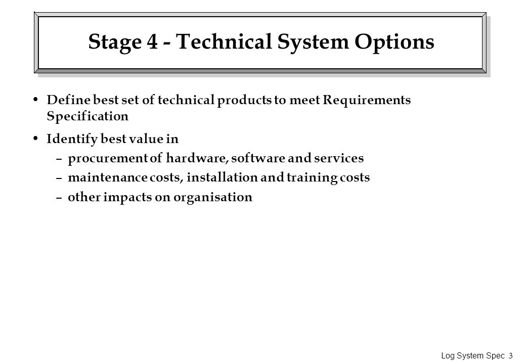 Log System Spec 3 Stage 4 - Technical System Options Define best set of technical products to meet Requirements Specification Identify best value in – procurement of hardware, software and services – maintenance costs, installation and training costs – other impacts on organisation