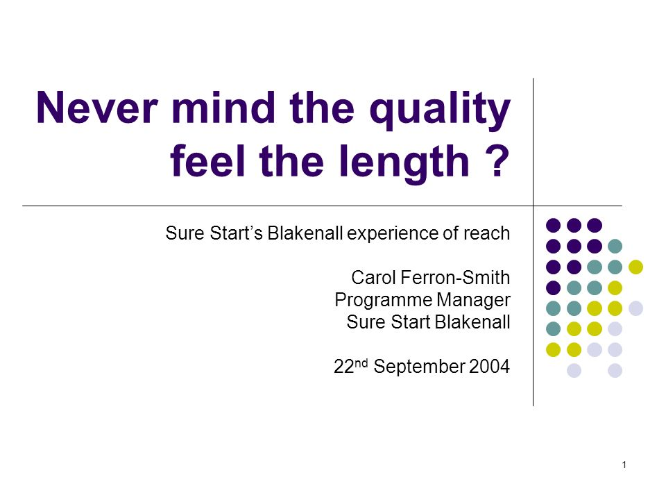 1 Never mind the quality feel the length ? Sure Starts Blakenall experience of reach Carol Ferron-Smith Programme Manager Sure Start Blakenall 22 nd S