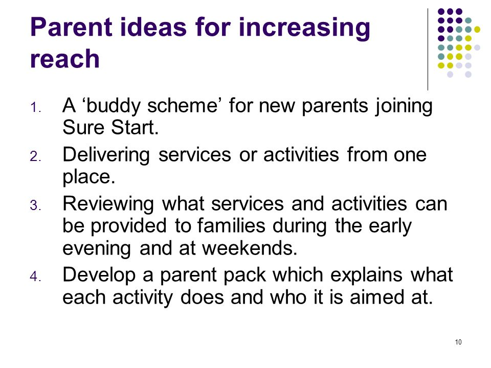 10 Parent ideas for increasing reach 1. A buddy scheme for new parents joining Sure Start. 2. Delivering services or activities from one place. 3. Rev
