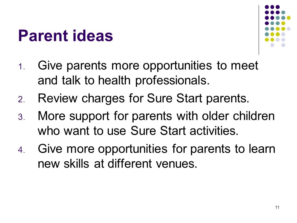 11 Parent ideas 1. Give parents more opportunities to meet and talk to health professionals. 2. Review charges for Sure Start parents. 3. More support