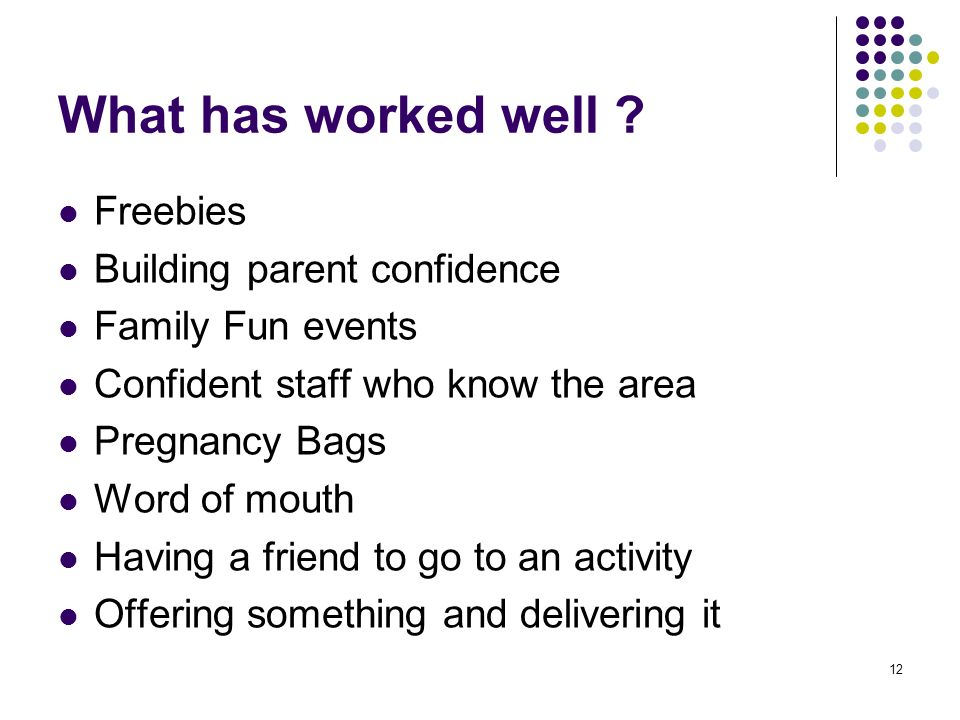 12 What has worked well ? Freebies Building parent confidence Family Fun events Confident staff who know the area Pregnancy Bags Word of mouth Having