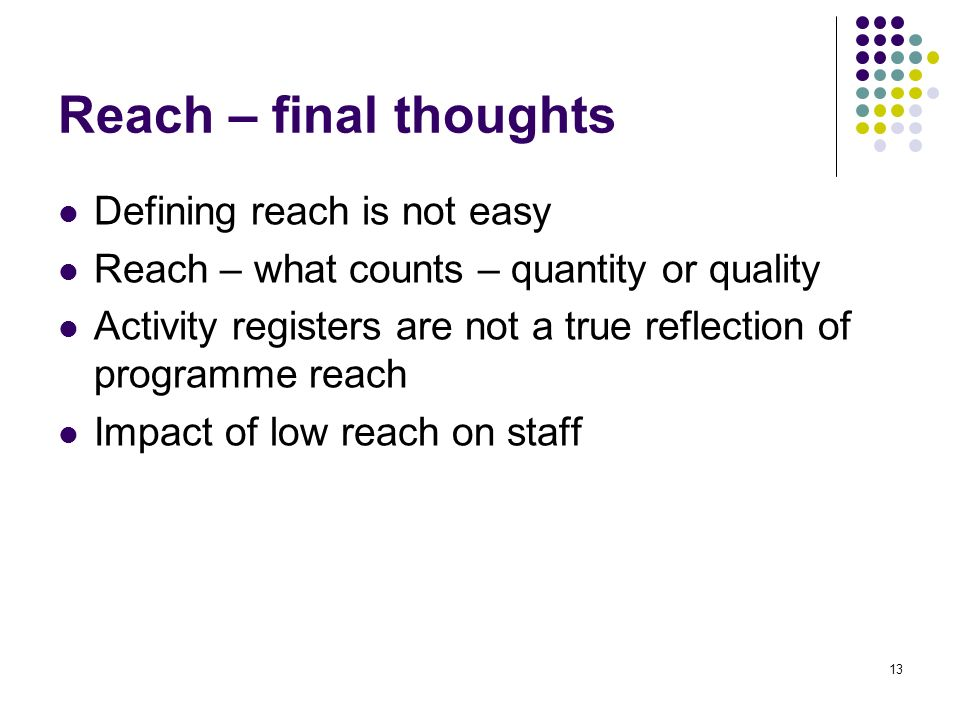 13 Reach – final thoughts Defining reach is not easy Reach – what counts – quantity or quality Activity registers are not a true reflection of program