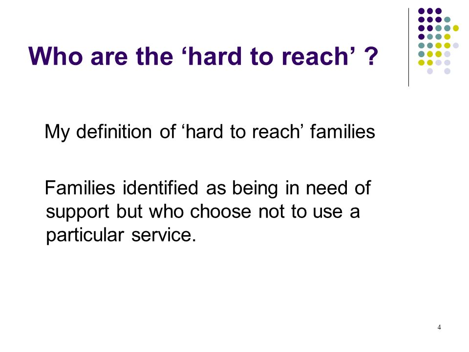 4 Who are the hard to reach ? My definition of hard to reach families Families identified as being in need of support but who choose not to use a part