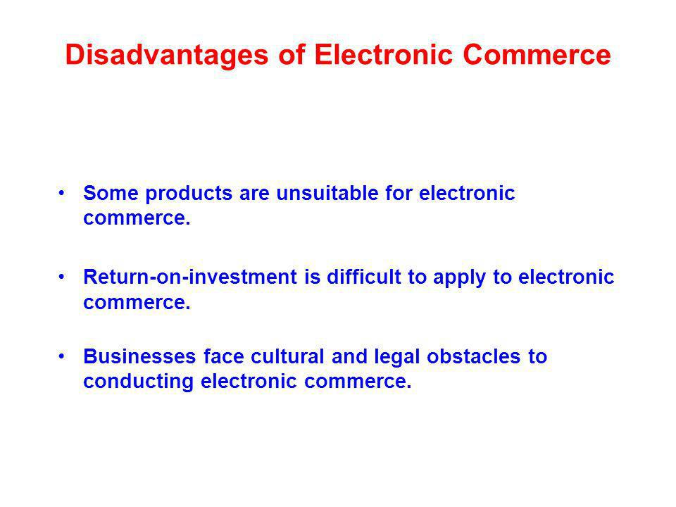 Disadvantages of Electronic Commerce Some products are unsuitable for electronic commerce.
