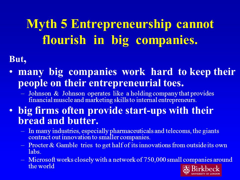 Myth 5 Entrepreneurship cannot flourish in big companies. But, many big companies work hard to keep their people on their entrepreneurial toes. –Johns