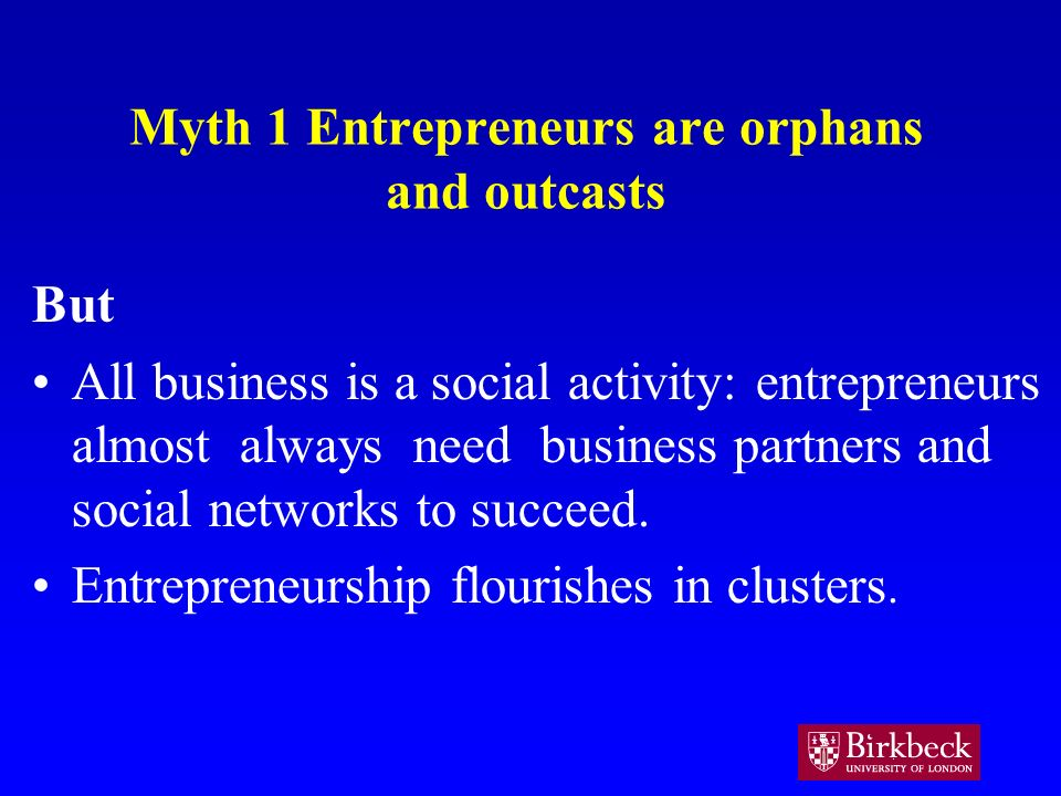 Myth 1 Entrepreneurs are orphans and outcasts But All business is a social activity: entrepreneurs almost always need business partners and social networks to succeed.