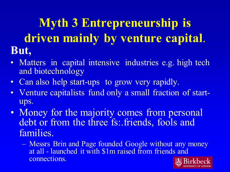 Myth 3 Entrepreneurship is driven mainly by venture capital. But, Matters in capital intensive industries e.g. high tech and biotechnology Can also he