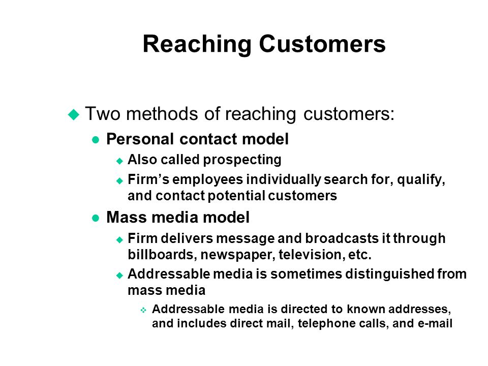 Reaching Customers u Two methods of reaching customers: l Personal contact model u Also called prospecting u Firms employees individually search for, qualify, and contact potential customers l Mass media model u Firm delivers message and broadcasts it through billboards, newspaper, television, etc.