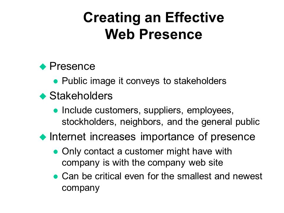Creating an Effective Web Presence u Presence l Public image it conveys to stakeholders u Stakeholders l Include customers, suppliers, employees, stockholders, neighbors, and the general public u Internet increases importance of presence l Only contact a customer might have with company is with the company web site l Can be critical even for the smallest and newest company
