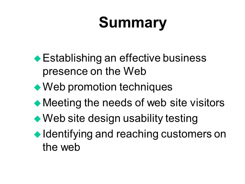 Summary u Establishing an effective business presence on the Web u Web promotion techniques u Meeting the needs of web site visitors u Web site design usability testing u Identifying and reaching customers on the web