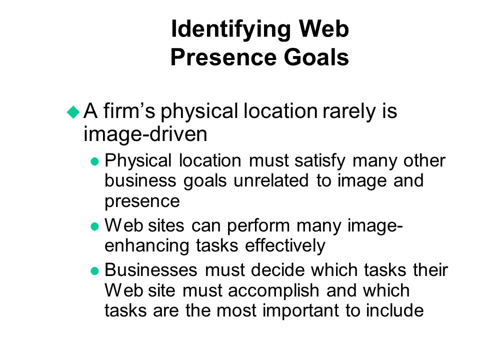 Identifying Web Presence Goals u A firms physical location rarely is image-driven l Physical location must satisfy many other business goals unrelated to image and presence l Web sites can perform many image- enhancing tasks effectively l Businesses must decide which tasks their Web site must accomplish and which tasks are the most important to include
