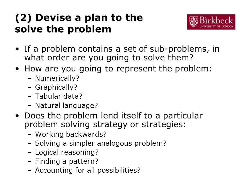 (2) Devise a plan to the solve the problem If a problem contains a set of sub-problems, in what order are you going to solve them.