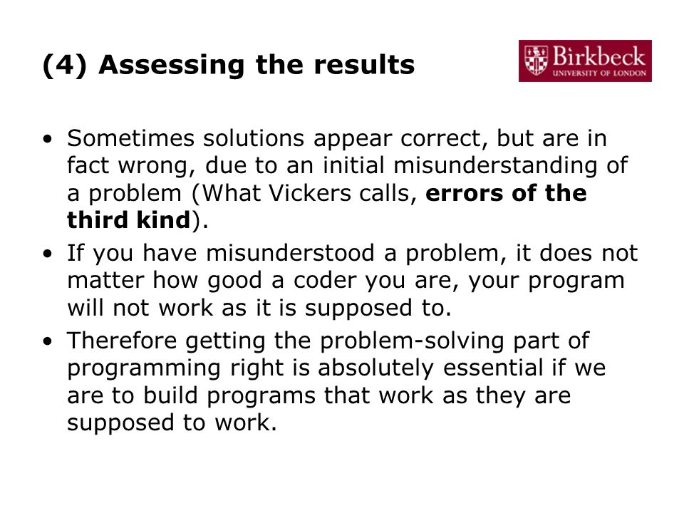 (4) Assessing the results Sometimes solutions appear correct, but are in fact wrong, due to an initial misunderstanding of a problem (What Vickers calls, errors of the third kind).