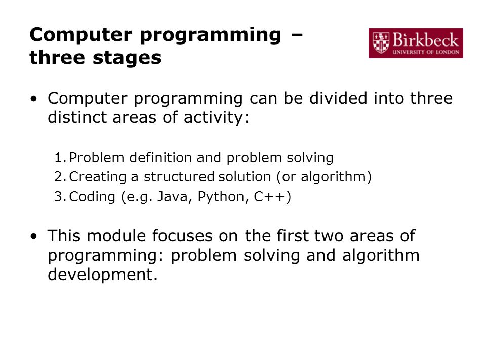 Computer programming – three stages Computer programming can be divided into three distinct areas of activity: 1.Problem definition and problem solving 2.Creating a structured solution (or algorithm) 3.Coding (e.g.
