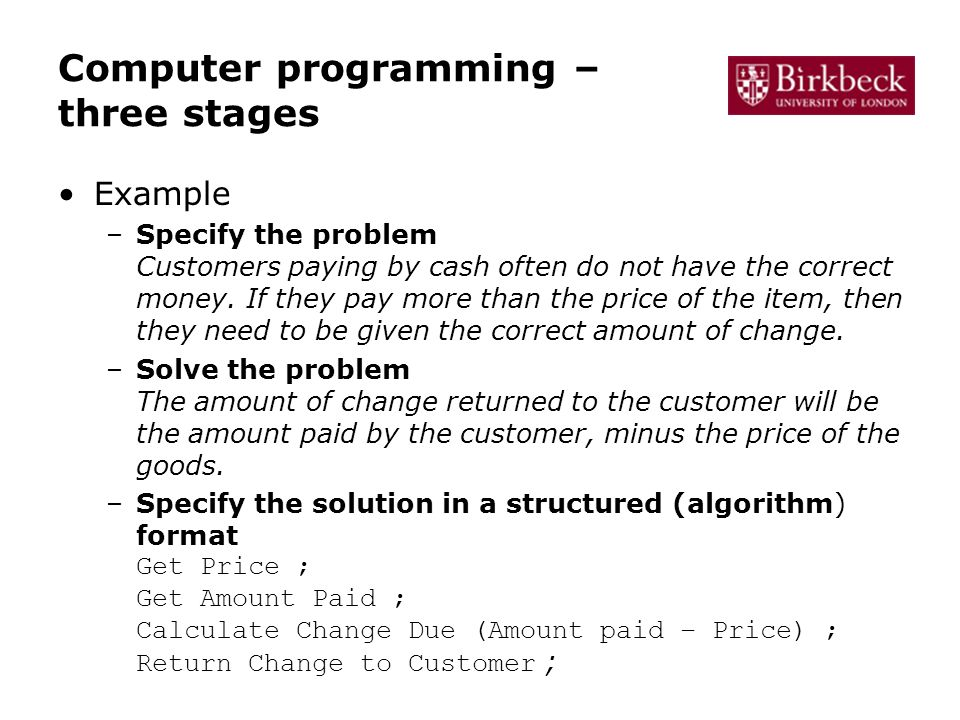 Computer programming – three stages Example –Specify the problem Customers paying by cash often do not have the correct money.
