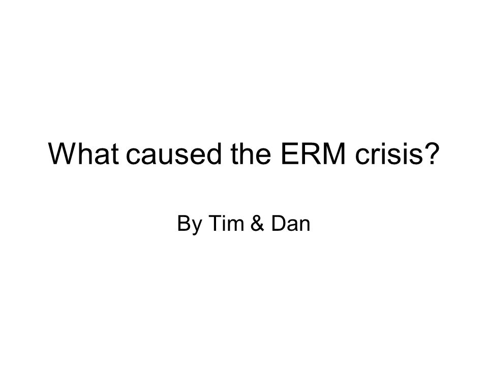 What caused the ERM crisis? By Tim & Dan