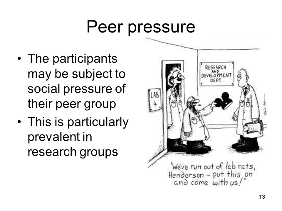 Peer pressure The participants may be subject to social pressure of their peer group This is particularly prevalent in research groups 13
