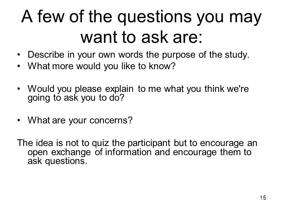 A few of the questions you may want to ask are: Describe in your own words the purpose of the study. What more would you like to know? Would you pleas