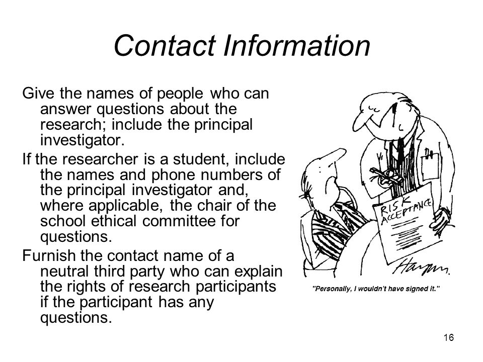 Contact Information Give the names of people who can answer questions about the research; include the principal investigator. If the researcher is a s
