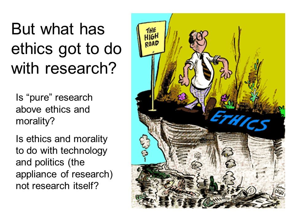 But what has ethics got to do with research? Is pure research above ethics and morality? Is ethics and morality to do with technology and politics (th