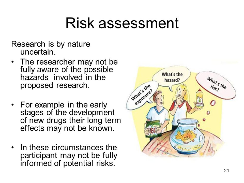 Risk assessment Research is by nature uncertain. The researcher may not be fully aware of the possible hazards involved in the proposed research. For