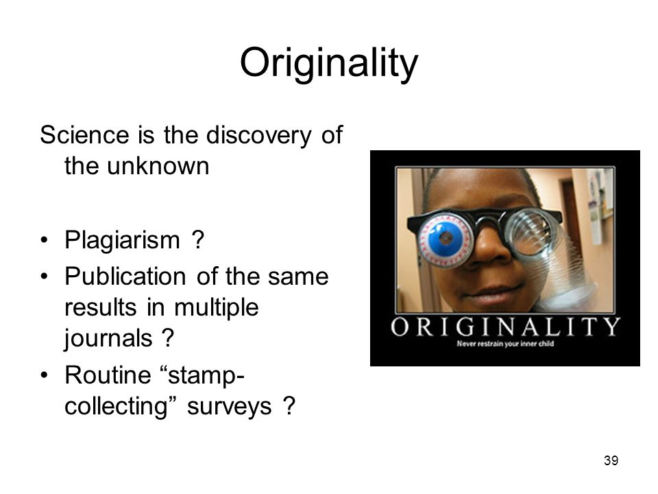 Originality Science is the discovery of the unknown Plagiarism ? Publication of the same results in multiple journals ? Routine stamp- collecting surv