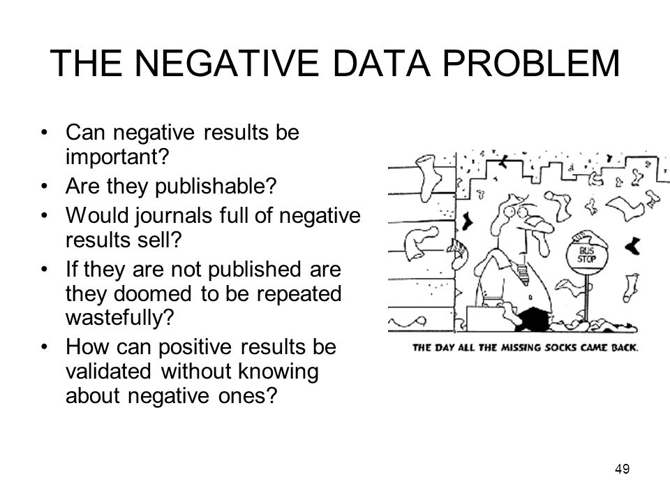 THE NEGATIVE DATA PROBLEM Can negative results be important? Are they publishable? Would journals full of negative results sell? If they are not publi