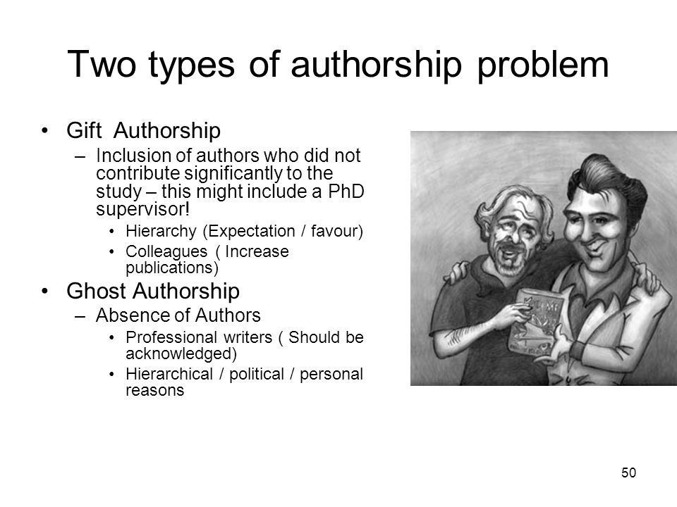 Two types of authorship problem Gift Authorship –Inclusion of authors who did not contribute significantly to the study – this might include a PhD sup