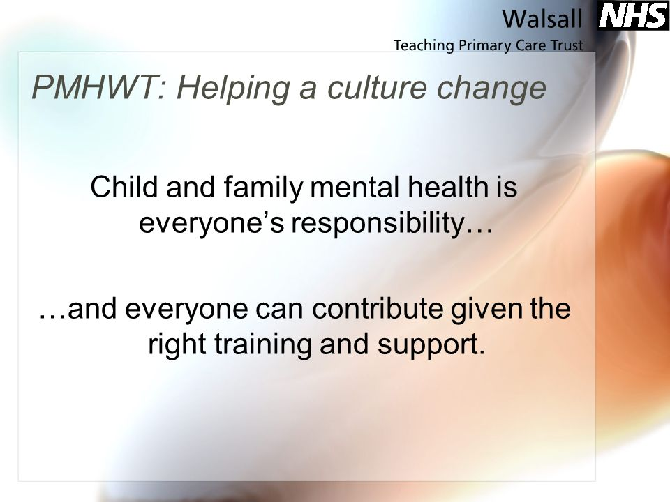 PMHWT: Helping a culture change Child and family mental health is everyones responsibility… …and everyone can contribute given the right training and