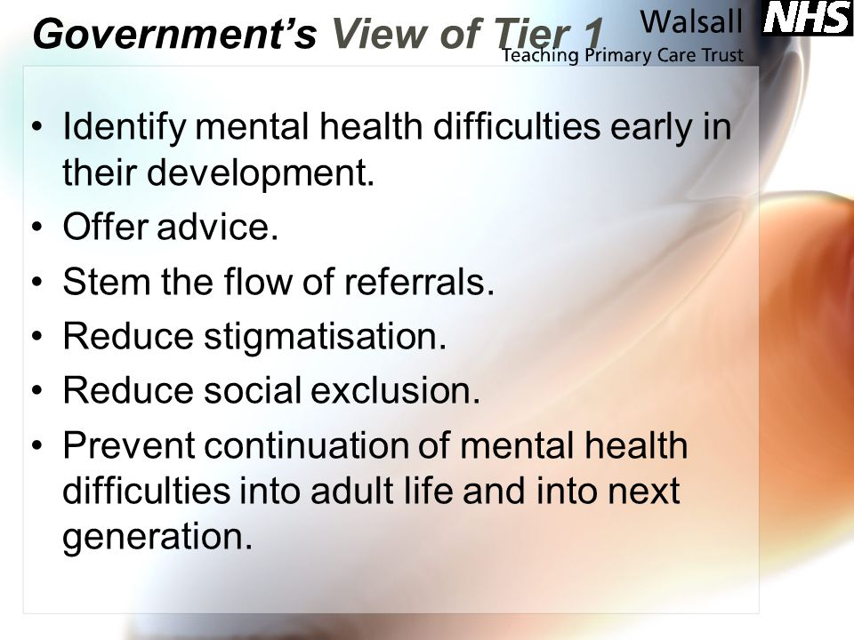 Governments View of Tier 1 Identify mental health difficulties early in their development.