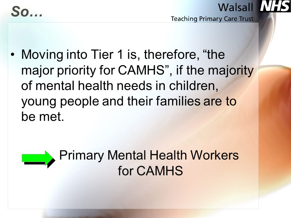 So… Moving into Tier 1 is, therefore, the major priority for CAMHS, if the majority of mental health needs in children, young people and their familie