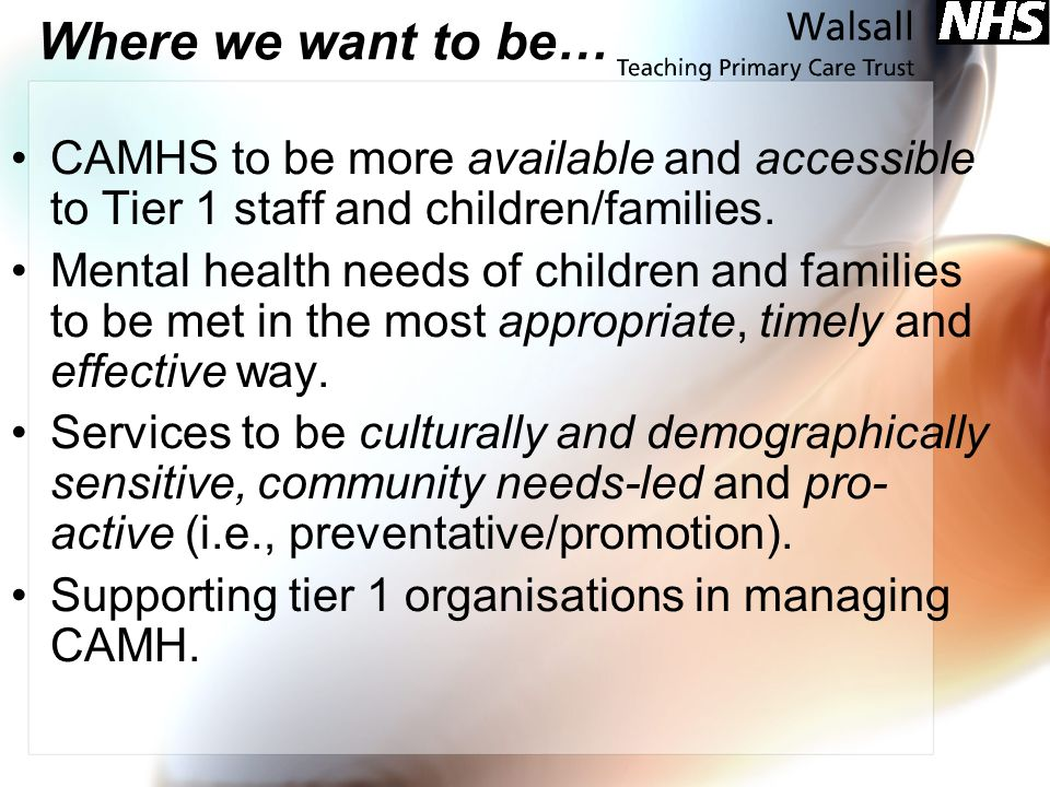 Where we want to be… CAMHS to be more available and accessible to Tier 1 staff and children/families. Mental health needs of children and families to