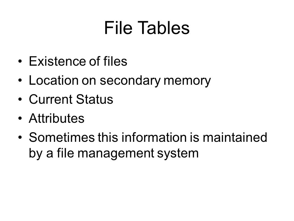 File Tables Existence of files Location on secondary memory Current Status Attributes Sometimes this information is maintained by a file management sy